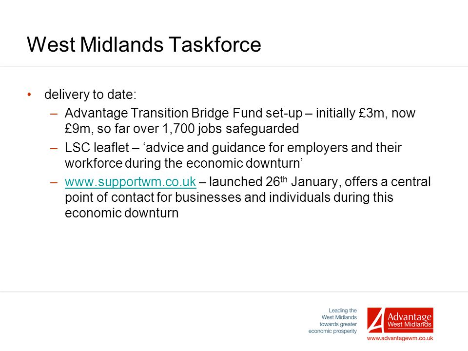 West Midlands Taskforce delivery to date: –Advantage Transition Bridge Fund set-up – initially £3m, now £9m, so far over 1,700 jobs safeguarded –LSC leaflet – 'advice and guidance for employers and their workforce during the economic downturn' –www.supportwm.co.uk – launched 26 th January, offers a central point of contact for businesses and individuals during this economic downturnwww.supportwm.co.uk