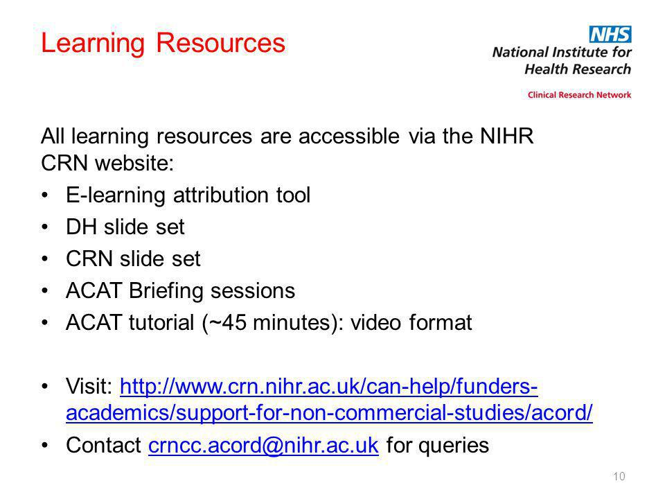 10 Learning Resources All learning resources are accessible via the NIHR CRN website: E-learning attribution tool DH slide set CRN slide set ACAT Briefing sessions ACAT tutorial (~45 minutes): video format Visit: http://www.crn.nihr.ac.uk/can-help/funders- academics/support-for-non-commercial-studies/acord/http://www.crn.nihr.ac.uk/can-help/funders- academics/support-for-non-commercial-studies/acord/ Contact crncc.acord@nihr.ac.uk for queriescrncc.acord@nihr.ac.uk