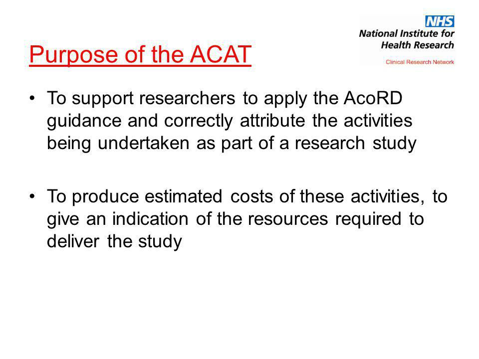 Purpose of the ACAT To support researchers to apply the AcoRD guidance and correctly attribute the activities being undertaken as part of a research study To produce estimated costs of these activities, to give an indication of the resources required to deliver the study