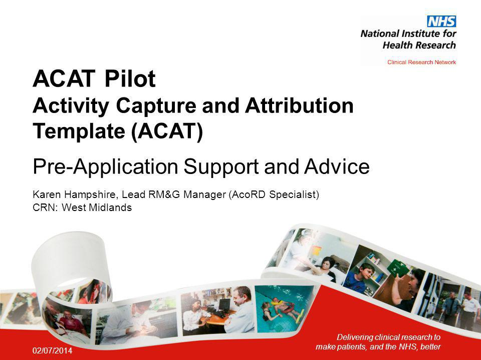 Delivering clinical research to make patients, and the NHS, better ACAT Pilot Activity Capture and Attribution Template (ACAT) Pre-Application Support and Advice Karen Hampshire, Lead RM&G Manager (AcoRD Specialist) CRN: West Midlands 02/07/2014