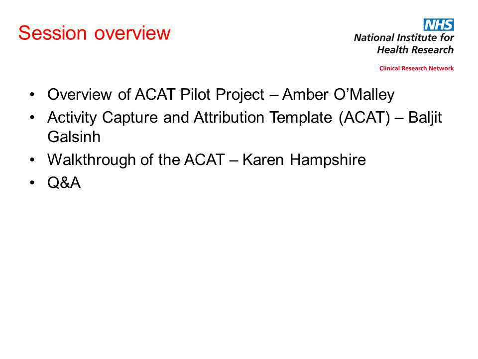Session overview Overview of ACAT Pilot Project – Amber O'Malley Activity Capture and Attribution Template (ACAT) – Baljit Galsinh Walkthrough of the ACAT – Karen Hampshire Q&A