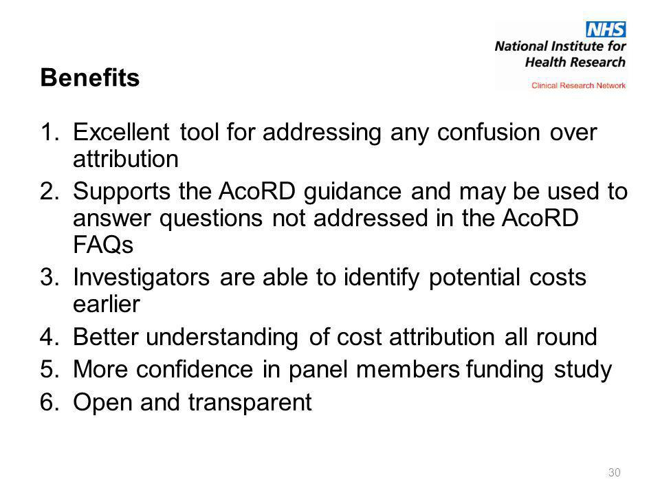 Benefits 1.Excellent tool for addressing any confusion over attribution 2.Supports the AcoRD guidance and may be used to answer questions not addressed in the AcoRD FAQs 3.Investigators are able to identify potential costs earlier 4.Better understanding of cost attribution all round 5.More confidence in panel members funding study 6.Open and transparent 30