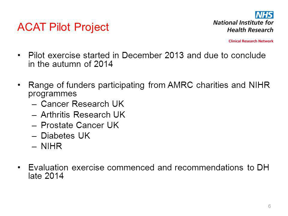 6 ACAT Pilot Project Pilot exercise started in December 2013 and due to conclude in the autumn of 2014 Range of funders participating from AMRC charities and NIHR programmes –Cancer Research UK –Arthritis Research UK –Prostate Cancer UK –Diabetes UK –NIHR Evaluation exercise commenced and recommendations to DH late 2014
