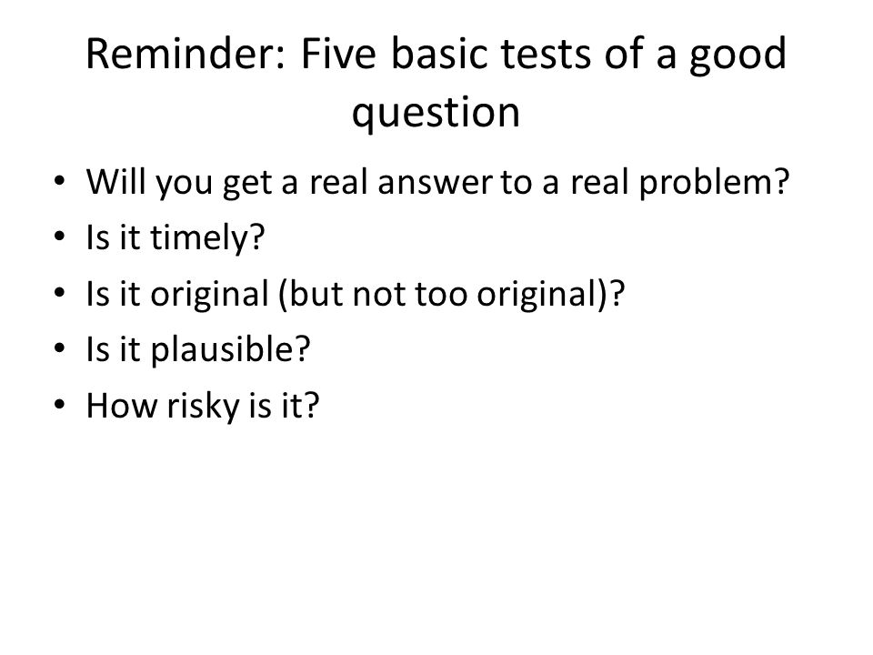 Reminder: Five basic tests of a good question Will you get a real answer to a real problem.