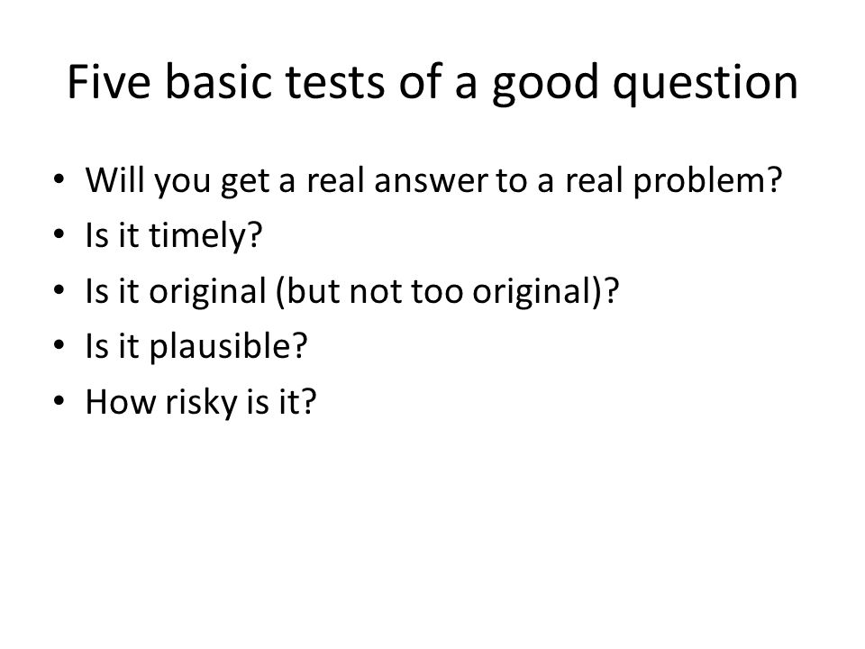 Five basic tests of a good question Will you get a real answer to a real problem.