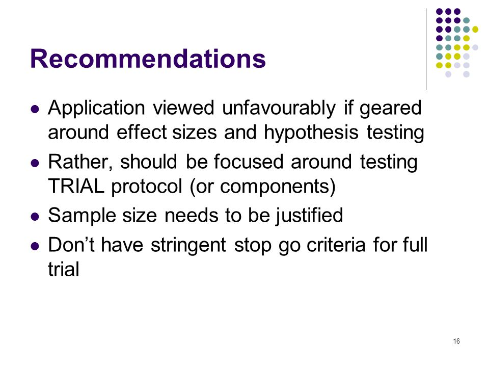 Application viewed unfavourably if geared around effect sizes and hypothesis testing Rather, should be focused around testing TRIAL protocol (or components) Sample size needs to be justified Don't have stringent stop go criteria for full trial 16 Recommendations
