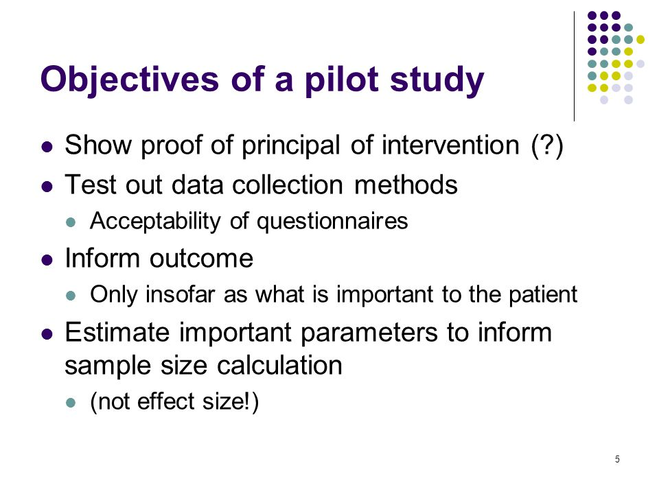 Show proof of principal of intervention ( ) Test out data collection methods Acceptability of questionnaires Inform outcome Only insofar as what is important to the patient Estimate important parameters to inform sample size calculation (not effect size!) 5 Objectives of a pilot study