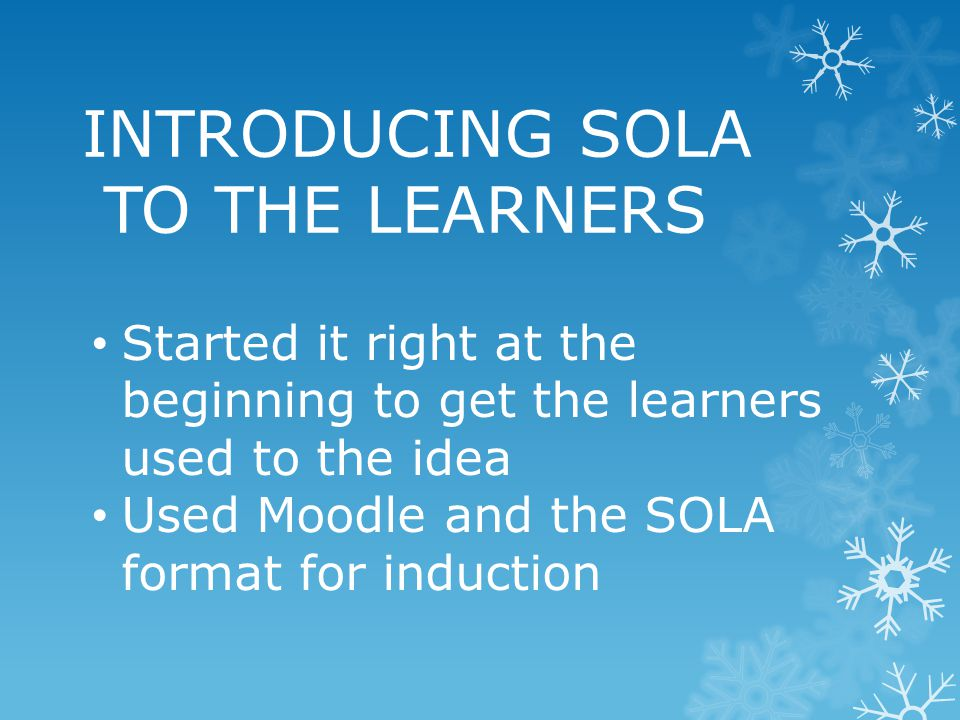 INTRODUCING SOLA TO THE LEARNERS Started it right at the beginning to get the learners used to the idea Used Moodle and the SOLA format for induction
