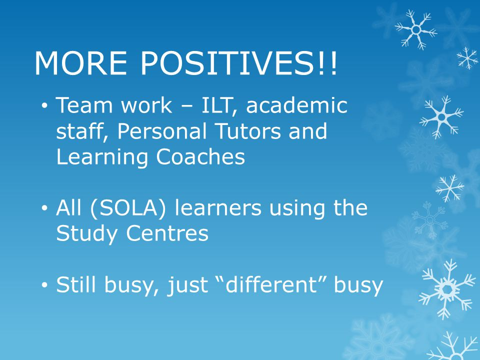 "MORE POSITIVES!! Team work – ILT, academic staff, Personal Tutors and Learning Coaches All (SOLA) learners using the Study Centres Still busy, just ""d"