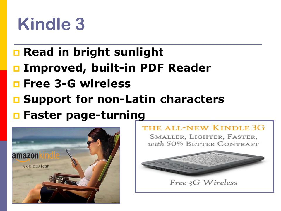 Kindle 3  Read in bright sunlight  Improved, built-in PDF Reader  Free 3-G wireless  Support for non-Latin characters  Faster page-turning