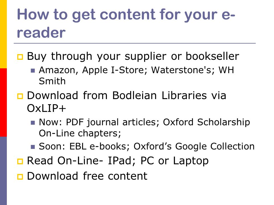 How to get content for your e- reader  Buy through your supplier or bookseller Amazon, Apple I-Store; Waterstone s; WH Smith  Download from Bodleian Libraries via OxLIP+ Now: PDF journal articles; Oxford Scholarship On-Line chapters; Soon: EBL e-books; Oxford's Google Collection  Read On-Line- IPad; PC or Laptop  Download free content