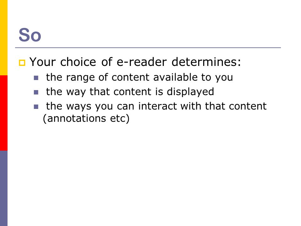 So  Your choice of e-reader determines: the range of content available to you the way that content is displayed the ways you can interact with that content (annotations etc)