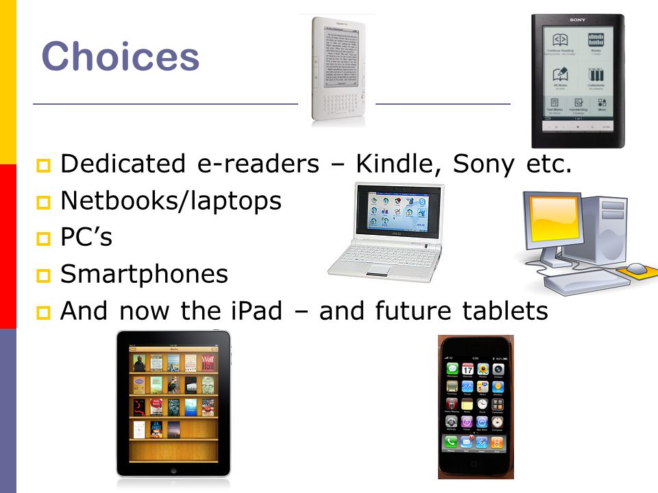 Choices  Dedicated e-readers – Kindle, Sony etc.  Netbooks/laptops  PC's  Smartphones  And now the iPad – and future tablets