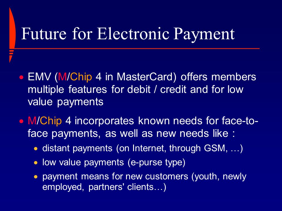 MasterCard s Low Value Payments offer  Pre-Authorised Debit on M/Chip4:  standard EMV debit transactions,  no on-line authorisation  Clip e-Purse:  derived from existing transactions processing tools  dedicated infrastructure  Mondex:  THE MasterCard solution for electronic cash  dedicated infrastructure