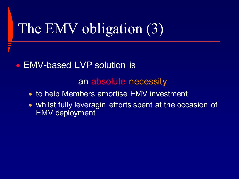 The EMV obligation (2)  EMV-based LVP solution is an absolute necessity to allow exploring new low value payment market, while  limiting required initial investment,  accessing an immediately available acceptance infrastructure,  guaranteeing cross-border interoperability.