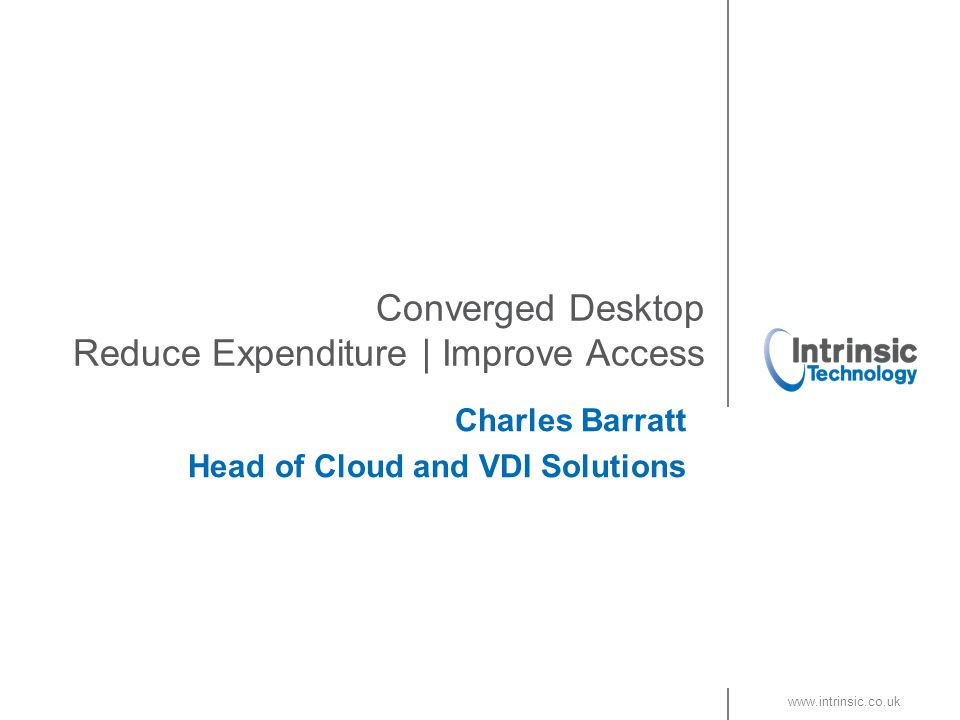www.intrinsic.co.uk Converged Desktop Reduce Expenditure | Improve Access Charles Barratt Head of Cloud and VDI Solutions