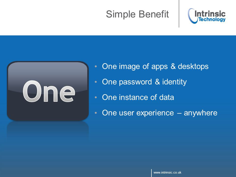 www.intrinsic.co.uk Simple Benefit One image of apps & desktops One password & identity One instance of data One user experience – anywhere