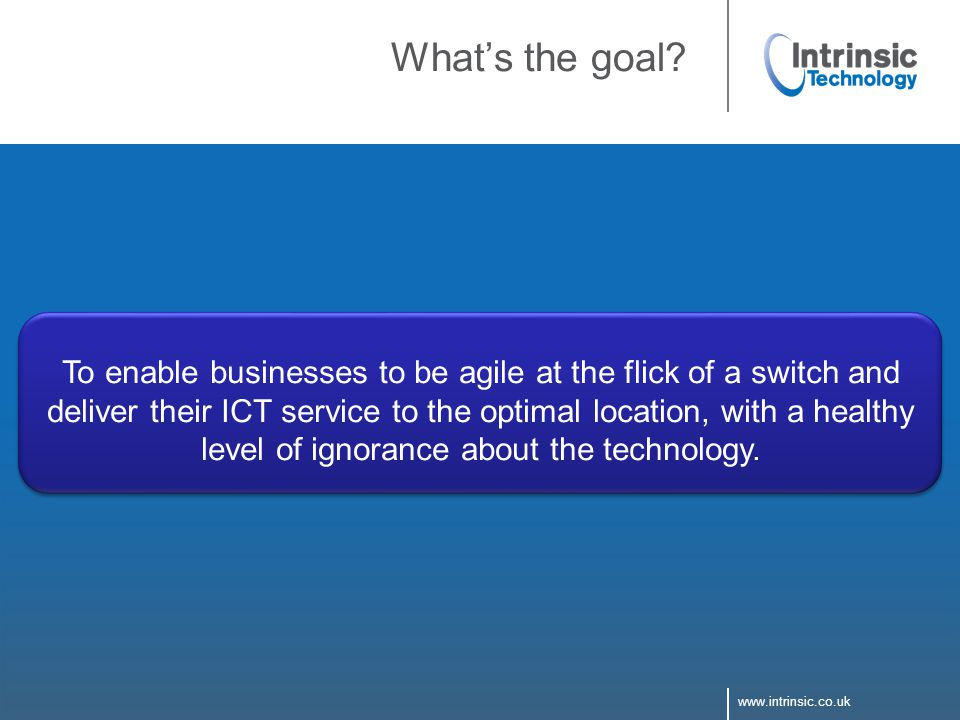 www.intrinsic.co.uk What's the goal? To enable businesses to be agile at the flick of a switch and deliver their ICT service to the optimal location,