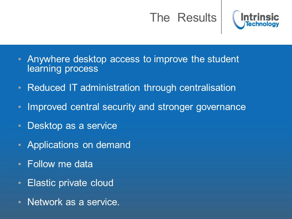 The Results Anywhere desktop access to improve the student learning process Reduced IT administration through centralisation Improved central security and stronger governance Desktop as a service Applications on demand Follow me data Elastic private cloud Network as a service.