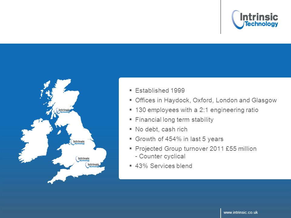 www.intrinsic.co.uk  Established 1999  Offices in Haydock, Oxford, London and Glasgow  130 employees with a 2:1 engineering ratio  Financial long term stability  No debt, cash rich  Growth of 454% in last 5 years  Projected Group turnover 2011 £55 million - Counter cyclical  43% Services blend www.intrinsic.co.uk