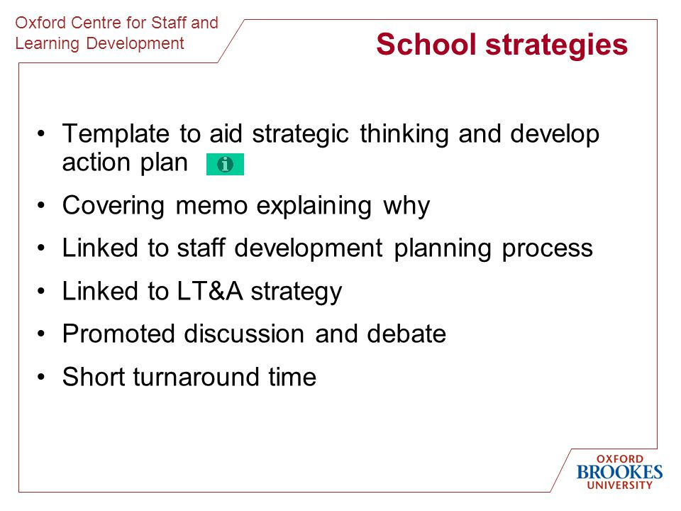 Oxford Centre for Staff and Learning Development School strategies Template to aid strategic thinking and develop action plan Covering memo explaining why Linked to staff development planning process Linked to LT&A strategy Promoted discussion and debate Short turnaround time