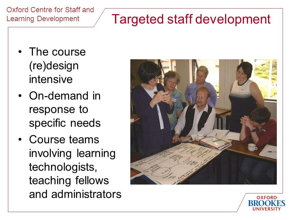 Oxford Centre for Staff and Learning Development Targeted staff development The course (re)design intensive On-demand in response to specific needs Course teams involving learning technologists, teaching fellows and administrators