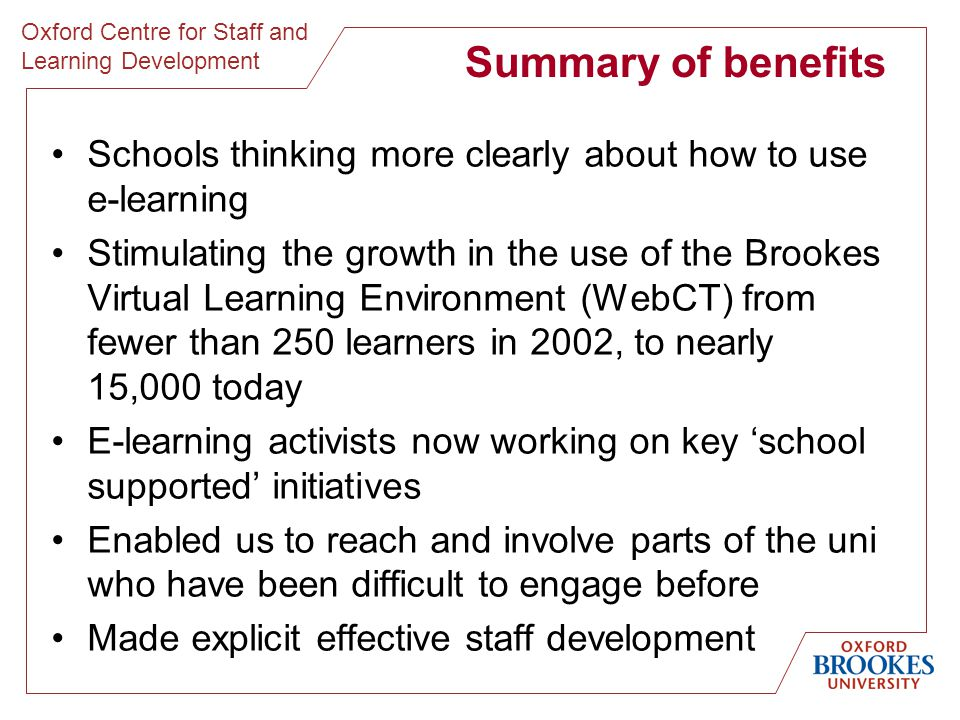 Oxford Centre for Staff and Learning Development Summary of benefits Schools thinking more clearly about how to use e-learning Stimulating the growth in the use of the Brookes Virtual Learning Environment (WebCT) from fewer than 250 learners in 2002, to nearly 15,000 today E-learning activists now working on key 'school supported' initiatives Enabled us to reach and involve parts of the uni who have been difficult to engage before Made explicit effective staff development