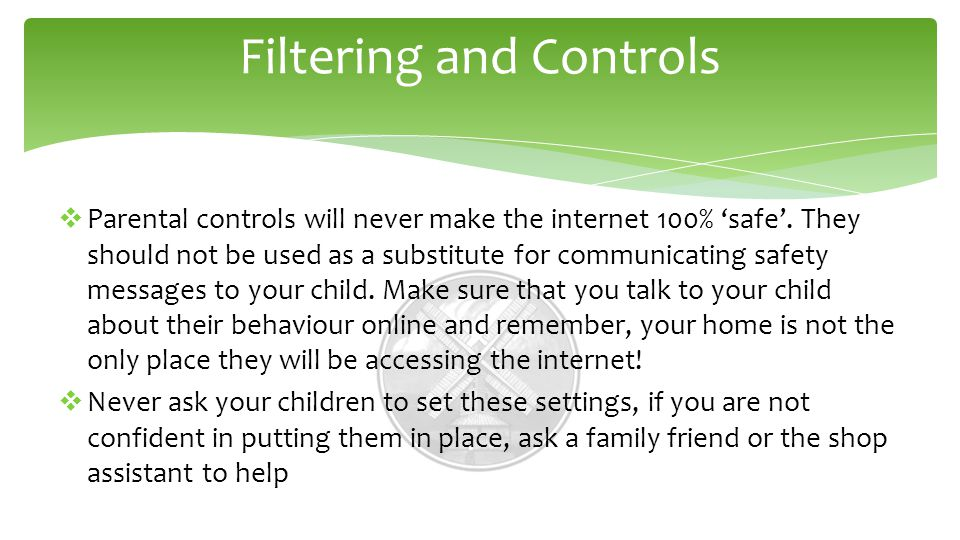 Filtering and Controls  Parental controls will never make the internet 100% 'safe'.
