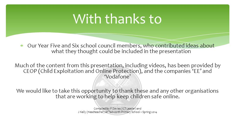  Our Year Five and Six school council members, who contributed ideas about what they thought could be included in the presentation Much of the content from this presentation, including videos, has been provided by CEOP (Child Exploitation and Online Protection), and the companies 'EE' and 'Vodafone' We would like to take this opportunity to thank these and any other organisations that are working to help keep children safe online.