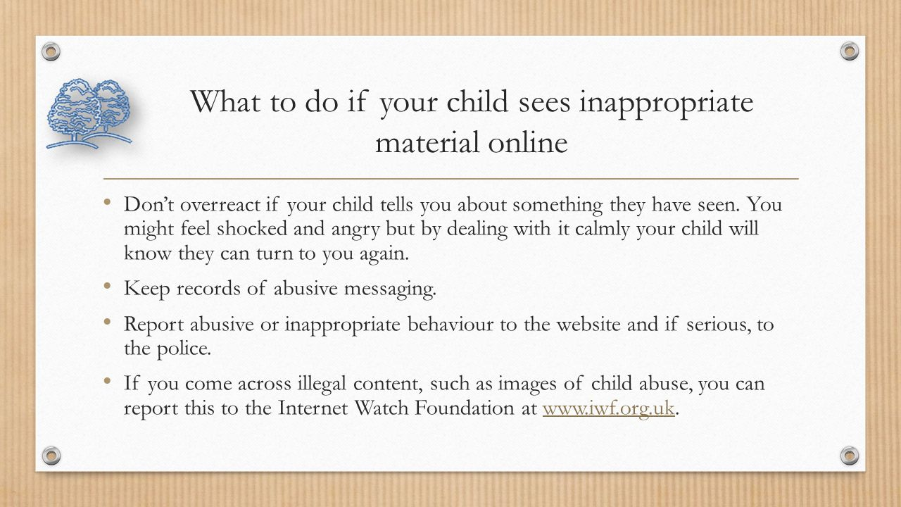 What to do if your child sees inappropriate material online Don't overreact if your child tells you about something they have seen.