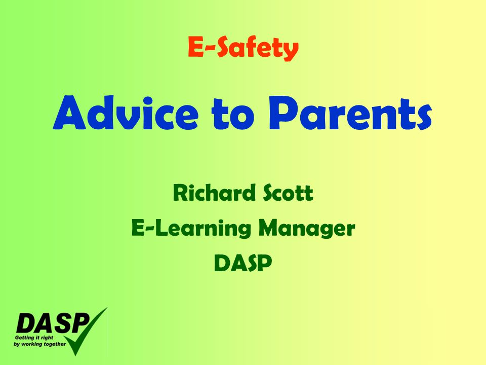 E-Safety Advice to Parents Richard Scott E-Learning Manager DASP