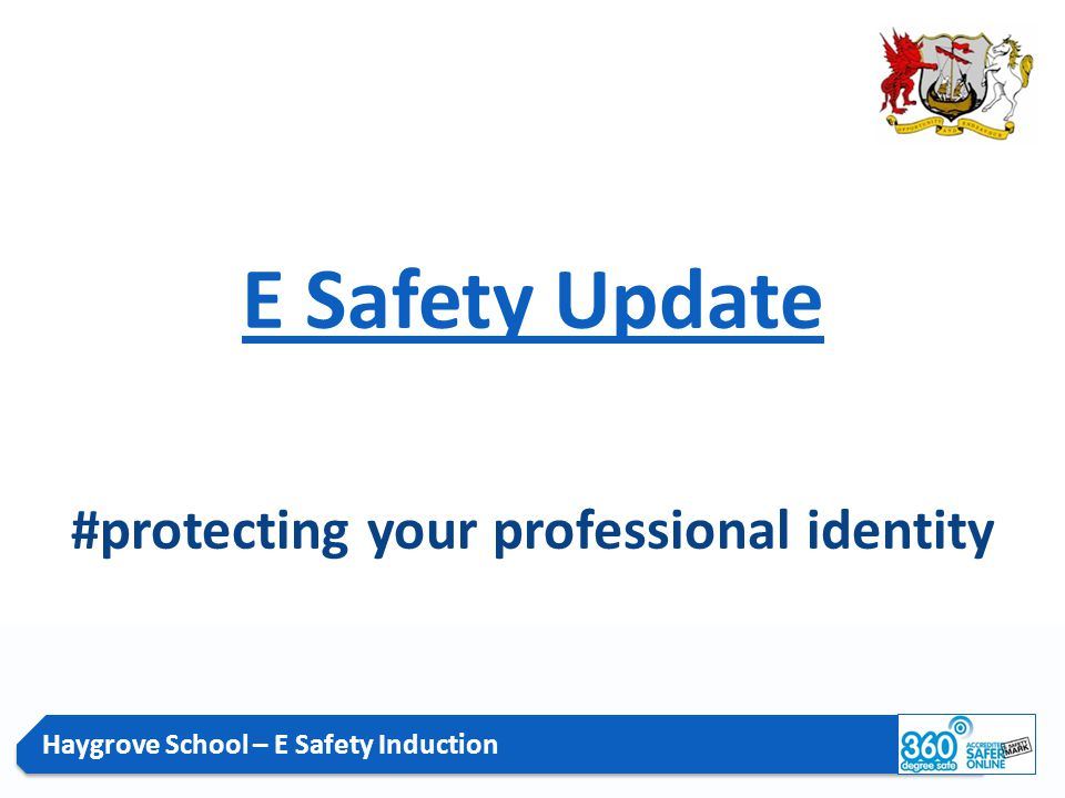 Haygrove School – E Safety Induction E Safety Update #protecting your professional identity