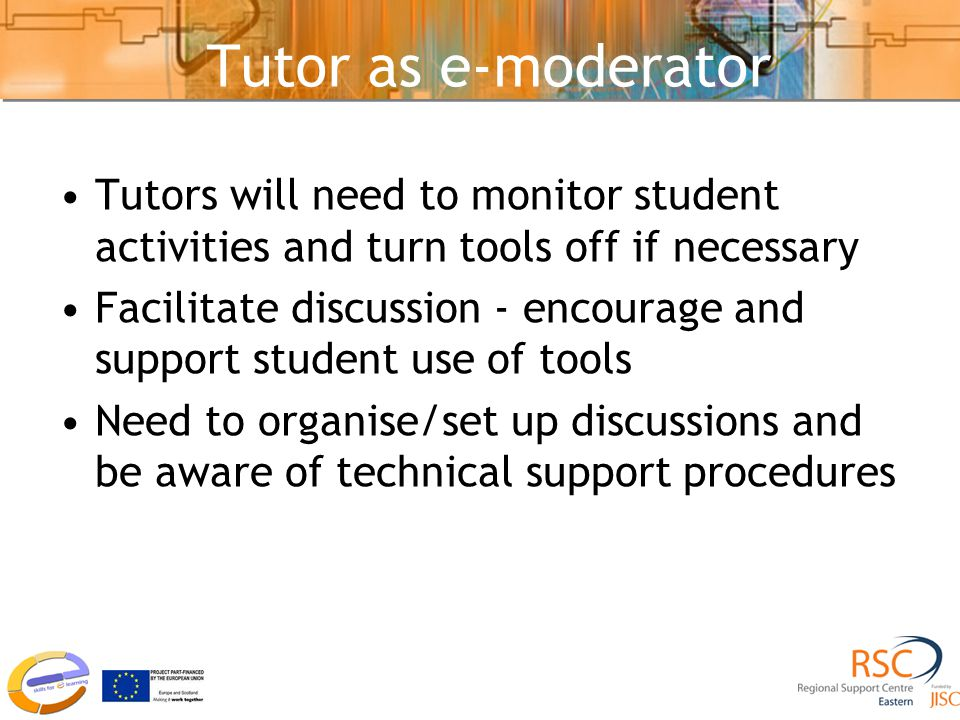 Tutor as e-moderator Tutors will need to monitor student activities and turn tools off if necessary Facilitate discussion - encourage and support student use of tools Need to organise/set up discussions and be aware of technical support procedures