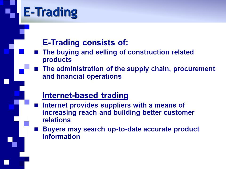 E-Trading E-Trading consists of: The buying and selling of construction related products The administration of the supply chain, procurement and financial operations Internet-based trading Internet provides suppliers with a means of increasing reach and building better customer relations Buyers may search up-to-date accurate product information