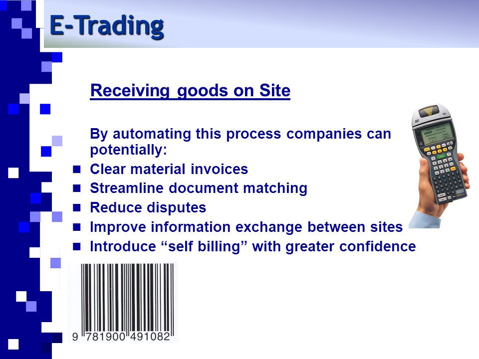 E-Trading Receiving goods on Site By automating this process companies can potentially: Clear material invoices Streamline document matching Reduce disputes Improve information exchange between sites Introduce self billing with greater confidence