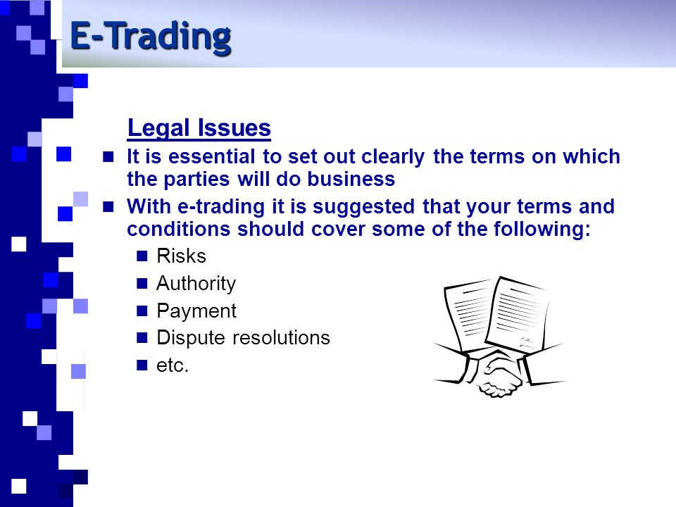 E-Trading Legal Issues It is essential to set out clearly the terms on which the parties will do business With e-trading it is suggested that your terms and conditions should cover some of the following: Risks Authority Payment Dispute resolutions etc.