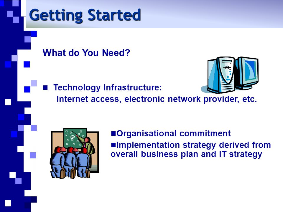 What do You Need. Technology Infrastructure: Internet access, electronic network provider, etc.