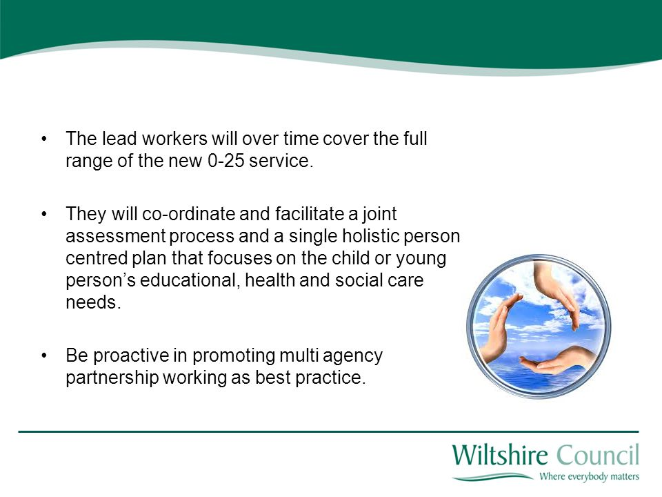 The lead workers will over time cover the full range of the new 0-25 service. They will co-ordinate and facilitate a joint assessment process and a si