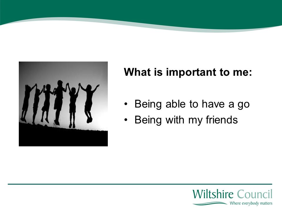 What is important to me: Being able to have a go Being with my friends