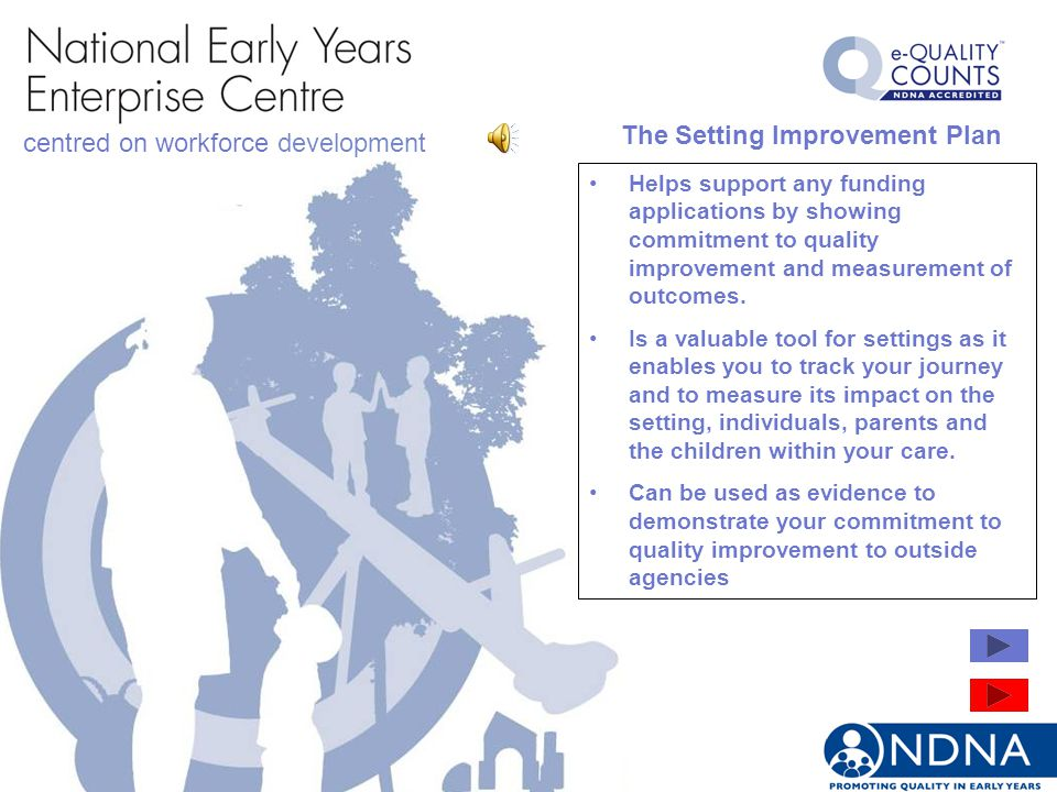 centred on workforce development The Setting Improvement Plan Helps support any funding applications by showing commitment to quality improvement and measurement of outcomes.