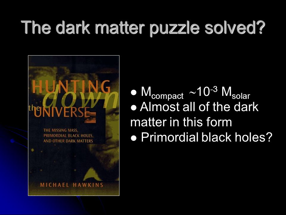 The dark matter puzzle solved? M compact  10 -3 M solar Almost all of the dark matter in this form Primordial black holes?