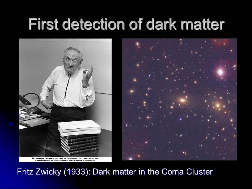 First detection of dark matter Fritz Zwicky (1933): Dark matter in the Coma Cluster