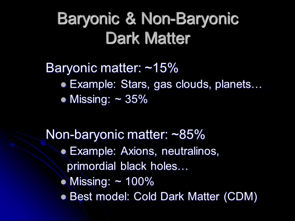 Baryonic & Non-Baryonic Dark Matter Baryonic matter: ~15% Example: Stars, gas clouds, planets… Example: Stars, gas clouds, planets… Missing: ~ 35% Mis