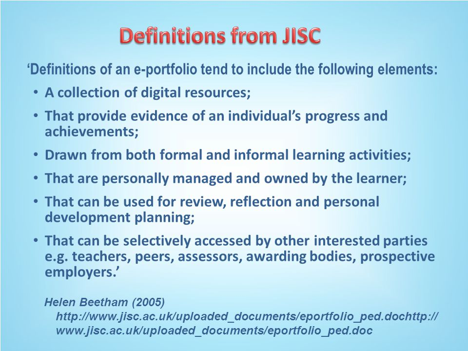 A collection of digital resources; That provide evidence of an individual's progress and achievements; Drawn from both formal and informal learning activities; That are personally managed and owned by the learner; That can be used for review, reflection and personal development planning; That can be selectively accessed by other interested parties e.g.