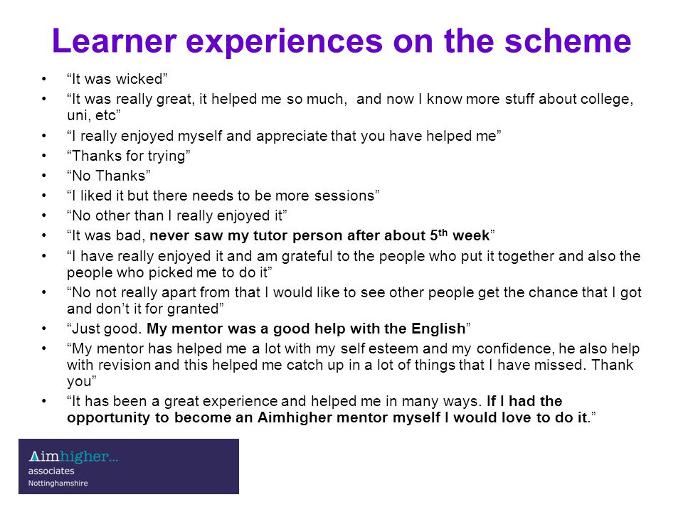 Learner experiences on the scheme It was wicked It was really great, it helped me so much, and now I know more stuff about college, uni, etc I really enjoyed myself and appreciate that you have helped me Thanks for trying No Thanks I liked it but there needs to be more sessions No other than I really enjoyed it It was bad, never saw my tutor person after about 5 th week I have really enjoyed it and am grateful to the people who put it together and also the people who picked me to do it No not really apart from that I would like to see other people get the chance that I got and don't it for granted Just good.