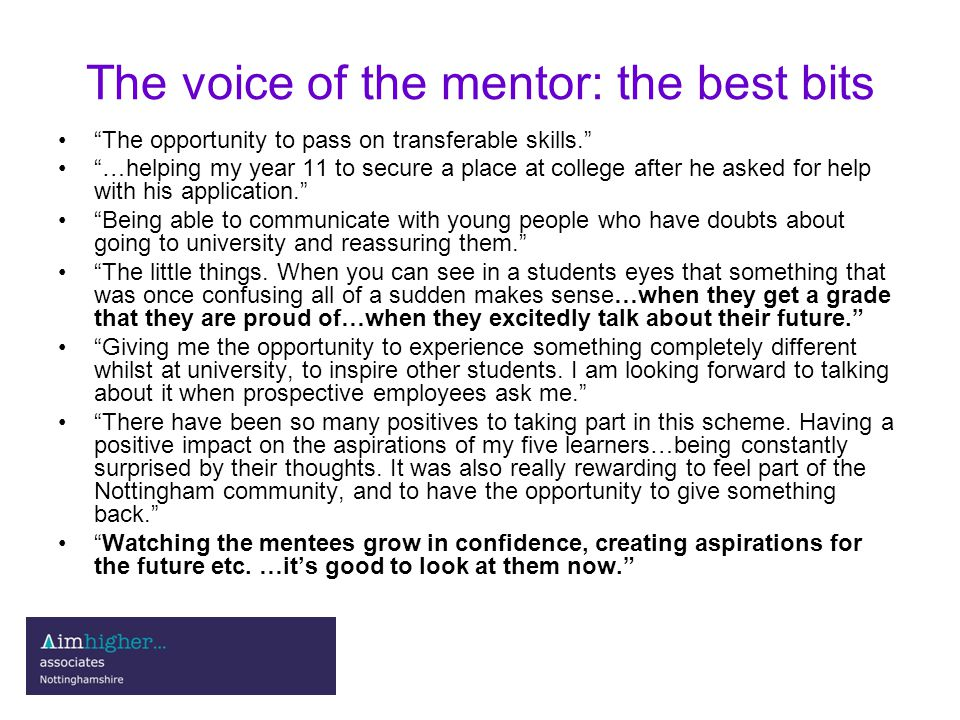 The voice of the mentor: the best bits The opportunity to pass on transferable skills. …helping my year 11 to secure a place at college after he asked for help with his application. Being able to communicate with young people who have doubts about going to university and reassuring them. The little things.