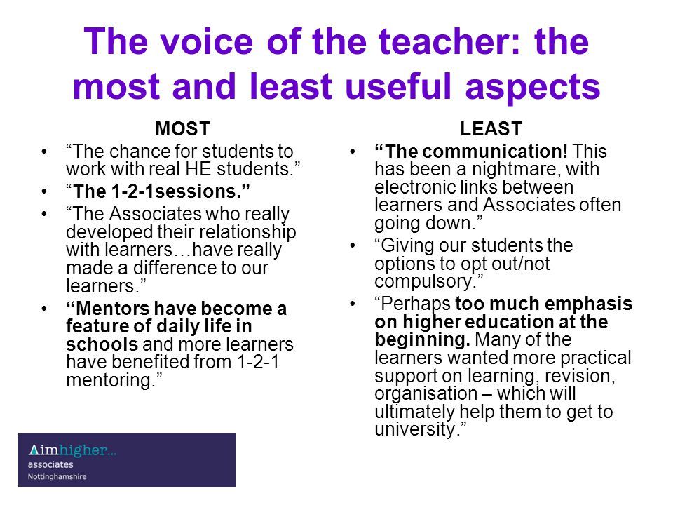 The voice of the teacher: the most and least useful aspects MOST The chance for students to work with real HE students. The 1-2-1sessions. The Associates who really developed their relationship with learners…have really made a difference to our learners. Mentors have become a feature of daily life in schools and more learners have benefited from 1-2-1 mentoring. LEAST The communication.