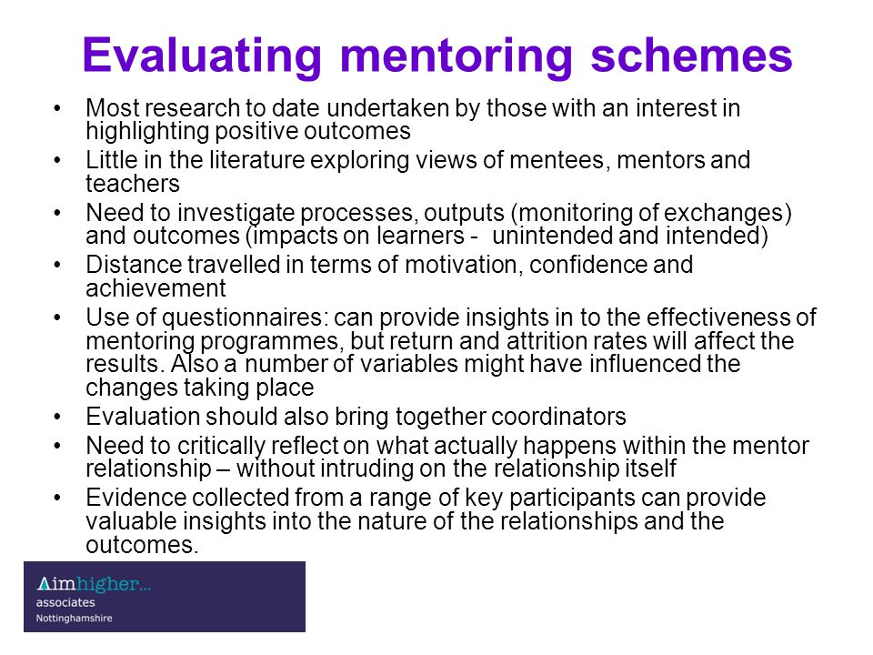 Evaluating mentoring schemes Most research to date undertaken by those with an interest in highlighting positive outcomes Little in the literature exploring views of mentees, mentors and teachers Need to investigate processes, outputs (monitoring of exchanges) and outcomes (impacts on learners - unintended and intended) Distance travelled in terms of motivation, confidence and achievement Use of questionnaires: can provide insights in to the effectiveness of mentoring programmes, but return and attrition rates will affect the results.