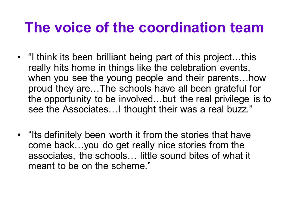 The voice of the coordination team I think its been brilliant being part of this project…this really hits home in things like the celebration events, when you see the young people and their parents…how proud they are…The schools have all been grateful for the opportunity to be involved…but the real privilege is to see the Associates…I thought their was a real buzz. Its definitely been worth it from the stories that have come back…you do get really nice stories from the associates, the schools… little sound bites of what it meant to be on the scheme.