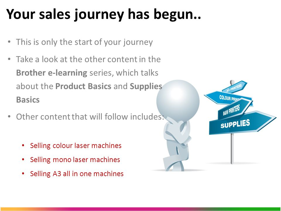 This is only the start of your journey Take a look at the other content in the Brother e-learning series, which talks about the Product Basics and Supplies Basics Other content that will follow includes: Selling colour laser machines Selling mono laser machines Selling A3 all in one machines Your sales journey has begun..